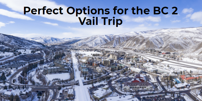 Perfect Options for the BC 2 Vail Trip