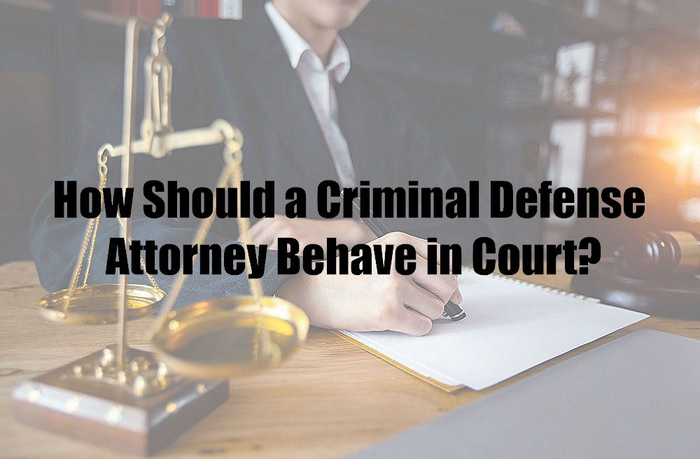 How Should a Criminal Defense Attorney Behave in Court?
